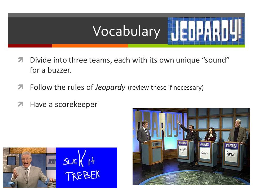 Vocabulary Jeopardy  Divide into three teams, each with its own unique sound for a buzzer.