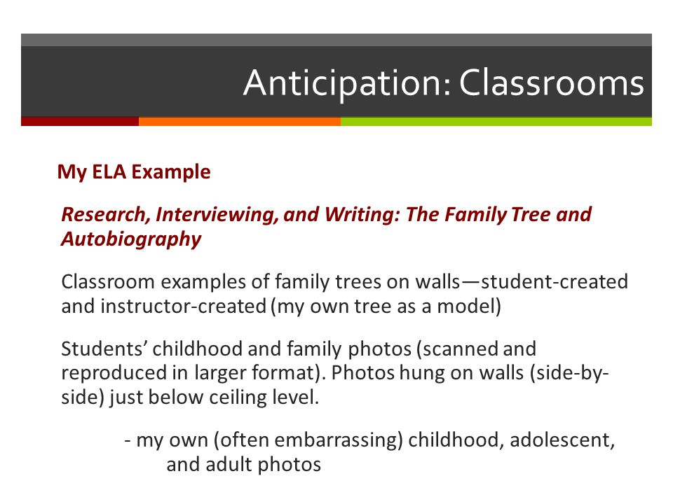Anticipation: Classrooms My ELA Example Research, Interviewing, and Writing: The Family Tree and Autobiography Classroom examples of family trees on walls—student-created and instructor-created (my own tree as a model) Students' childhood and family photos (scanned and reproduced in larger format).