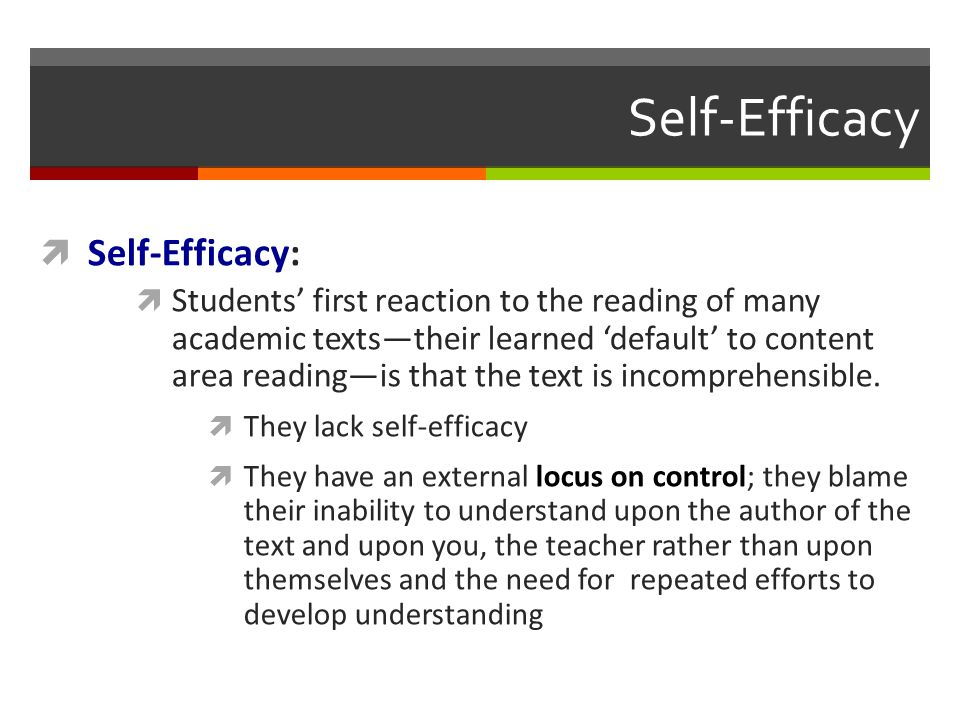 Self-Efficacy  Self-Efficacy:  Students' first reaction to the reading of many academic texts—their learned 'default' to content area reading—is that the text is incomprehensible.