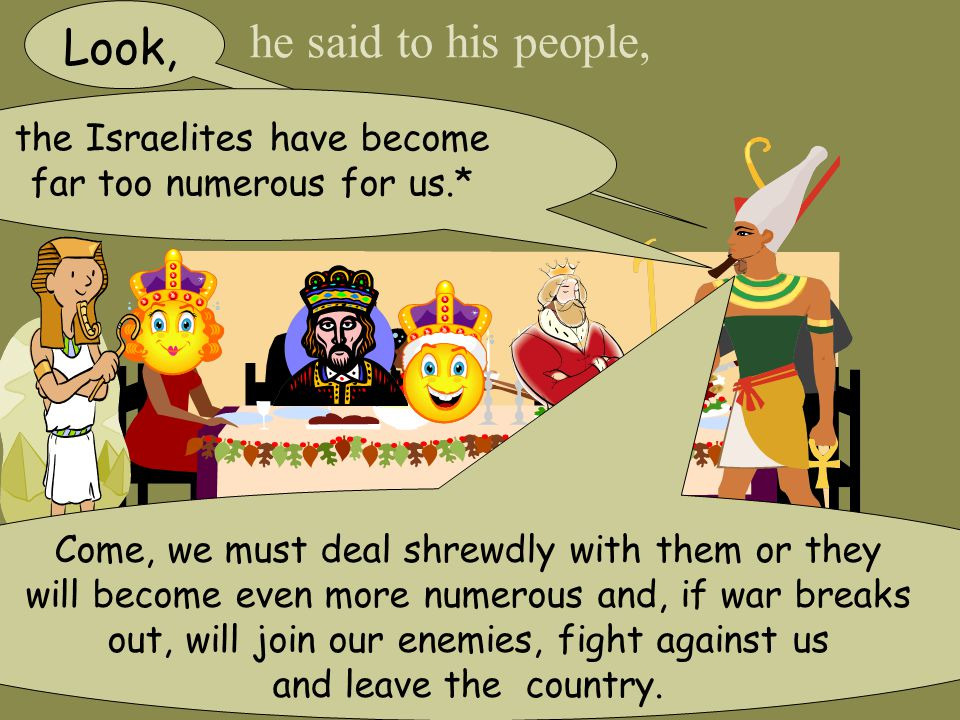 he said to his people, Look, Come, we must deal shrewdly with them or they will become even more numerous and, if war breaks out, will join our enemies, fight against us and leave the country.
