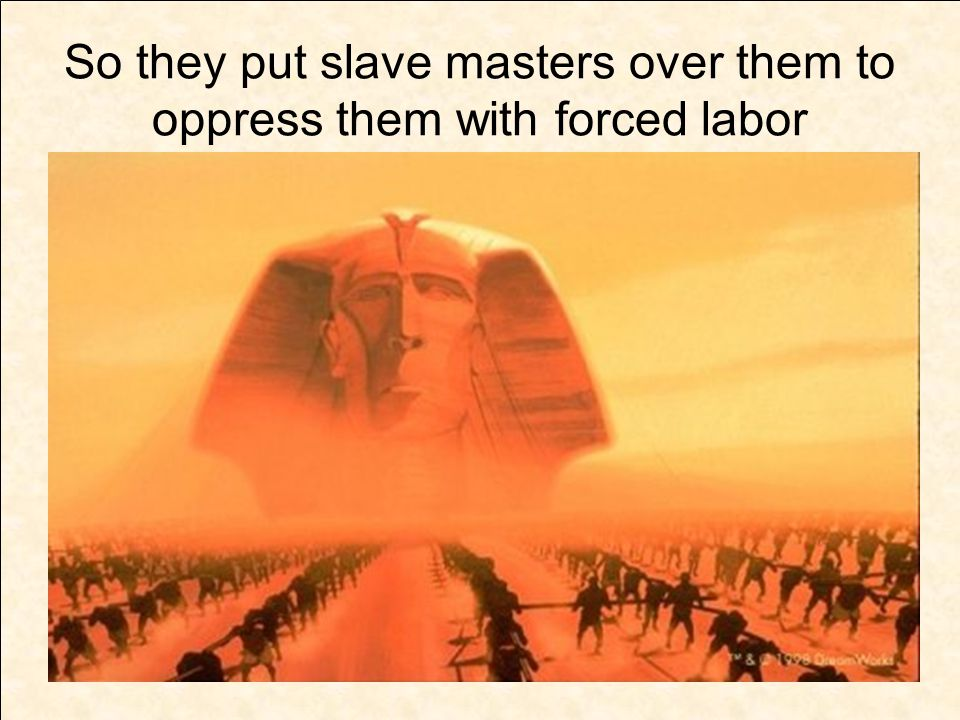 So they put slave masters over them to oppress them with forced labor