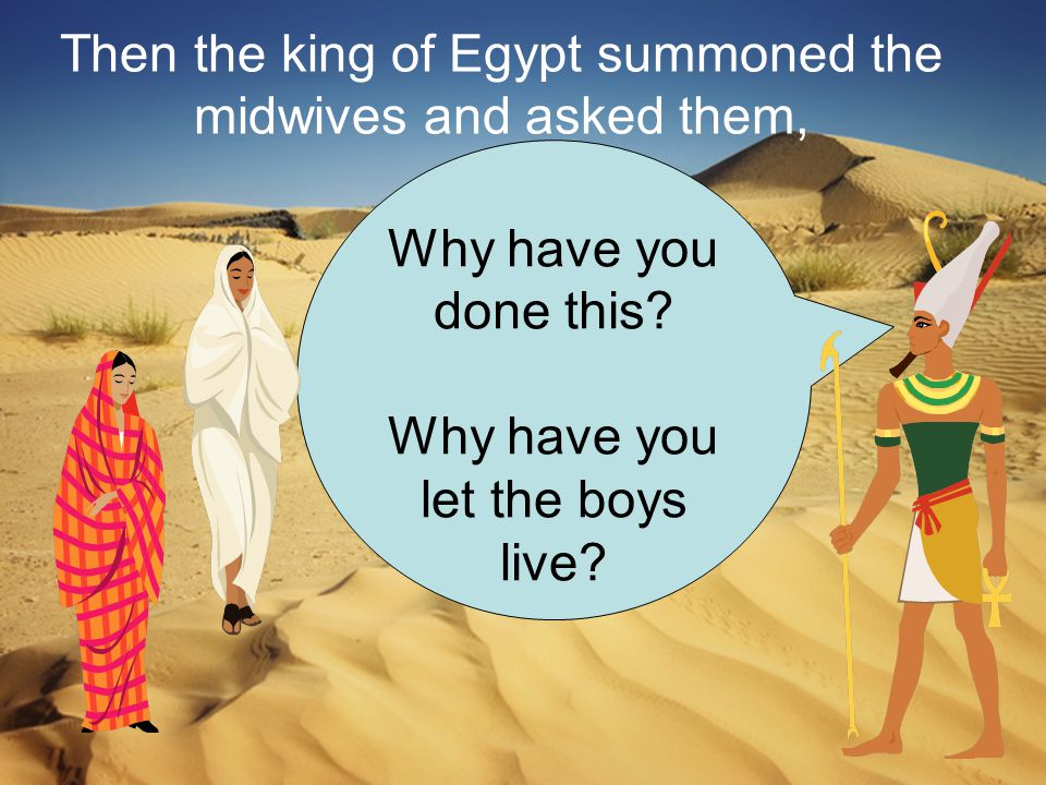 Then the king of Egypt summoned the midwives and asked them, Why have you done this.