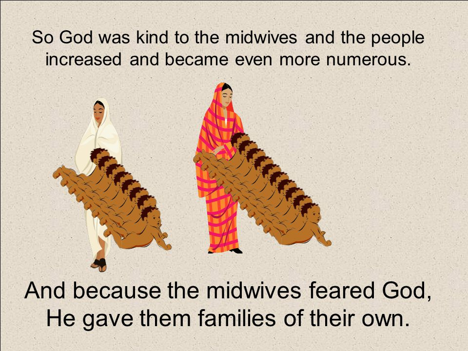 So God was kind to the midwives and the people increased and became even more numerous.