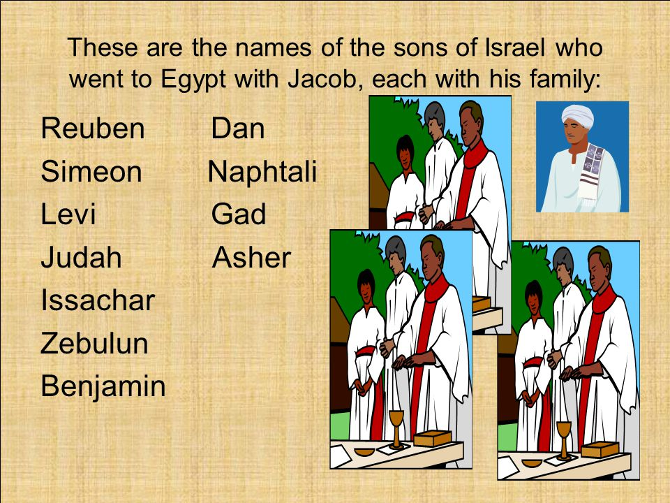 These are the names of the sons of Israel who went to Egypt with Jacob, each with his family: Reuben Dan Simeon Naphtali Levi Gad Judah Asher Issachar Zebulun Benjamin