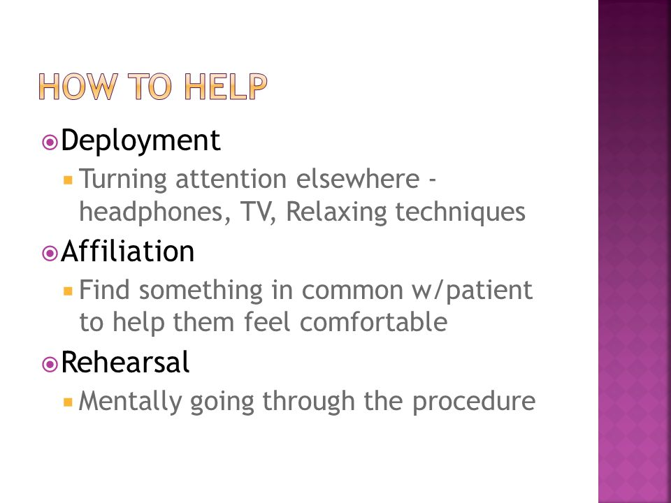  Deployment  Turning attention elsewhere - headphones, TV, Relaxing techniques  Affiliation  Find something in common w/patient to help them feel comfortable  Rehearsal  Mentally going through the procedure