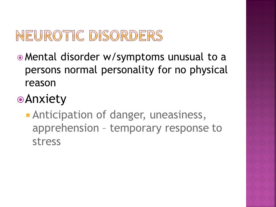  Mental disorder w/symptoms unusual to a persons normal personality for no physical reason  Anxiety  Anticipation of danger, uneasiness, apprehension – temporary response to stress