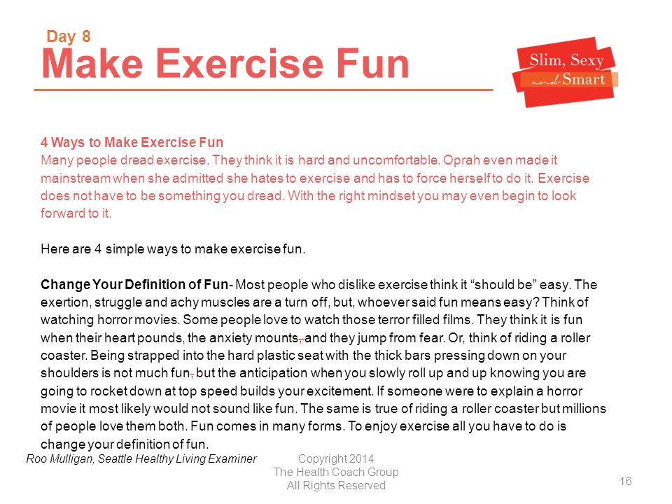 Copyright 2014 The Health Coach Group All Rights Reserved Make Exercise Fun 4 Ways to Make Exercise Fun Many people dread exercise.