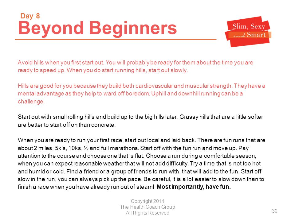 Copyright 2014 The Health Coach Group All Rights Reserved Beyond Beginners Avoid hills when you first start out.