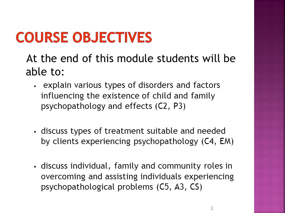 At the end of this module students will be able to:  explain various types of disorders and factors influencing the existence of child and family psychopathology and effects (C2, P3)  discuss types of treatment suitable and needed by clients experiencing psychopathology (C4, EM)  discuss individual, family and community roles in overcoming and assisting individuals experiencing psychopathological problems (C5, A3, CS) 2