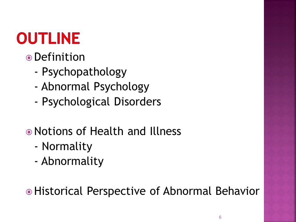  Definition - Psychopathology - Abnormal Psychology - Psychological Disorders  Notions of Health and Illness - Normality - Abnormality  Historical Perspective of Abnormal Behavior 6
