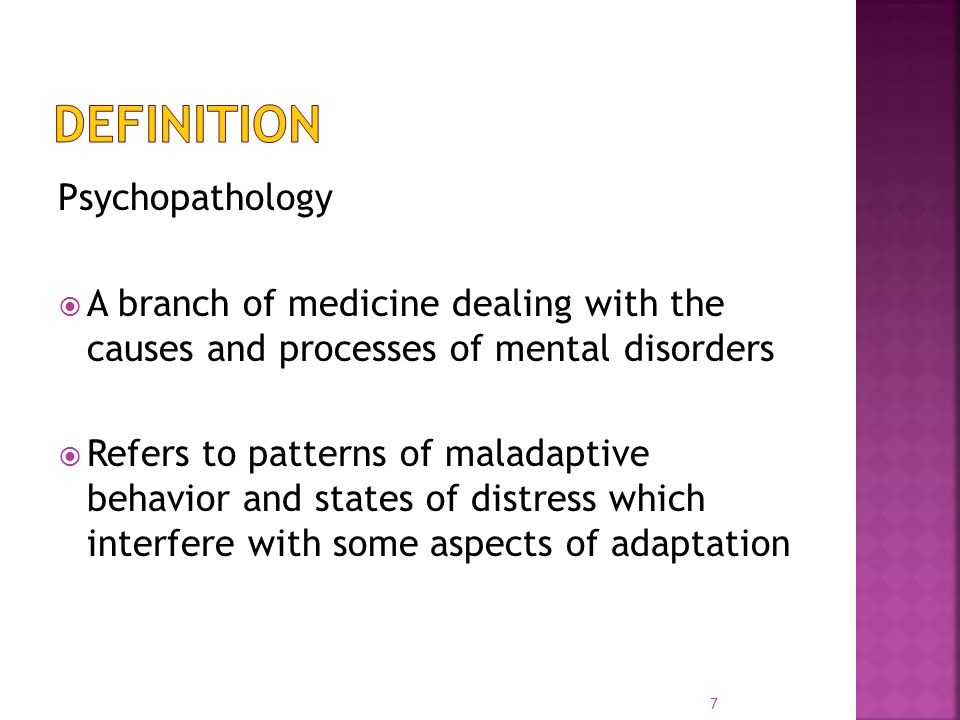 Psychopathology  A branch of medicine dealing with the causes and processes of mental disorders  Refers to patterns of maladaptive behavior and states of distress which interfere with some aspects of adaptation 7