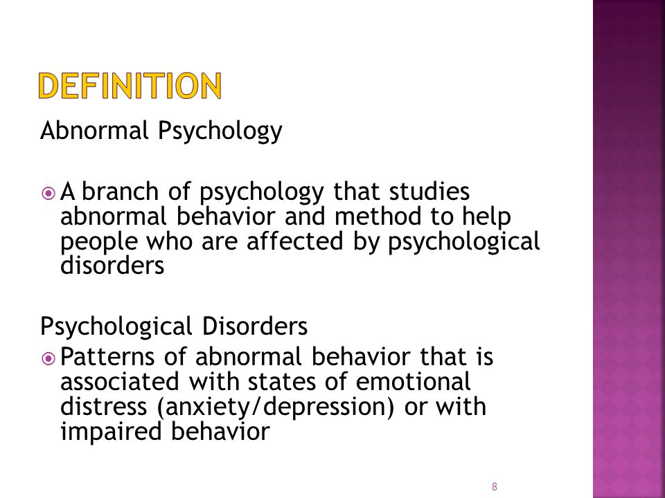 Abnormal Psychology  A branch of psychology that studies abnormal behavior and method to help people who are affected by psychological disorders Psychological Disorders  Patterns of abnormal behavior that is associated with states of emotional distress (anxiety/depression) or with impaired behavior 8