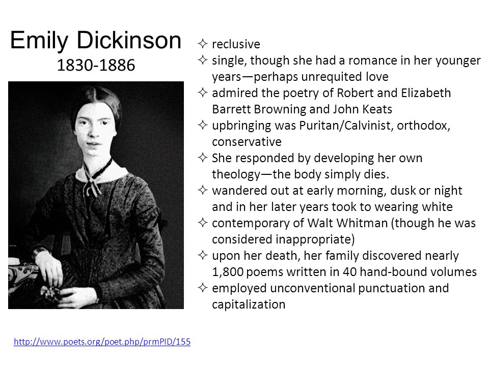 Emily Dickinson 1830-1886 http://www.poets.org/poet.php/prmPID/155  reclusive  single, though she had a romance in her younger years—perhaps unrequited love  admired the poetry of Robert and Elizabeth Barrett Browning and John Keats  upbringing was Puritan/Calvinist, orthodox, conservative  She responded by developing her own theology—the body simply dies.