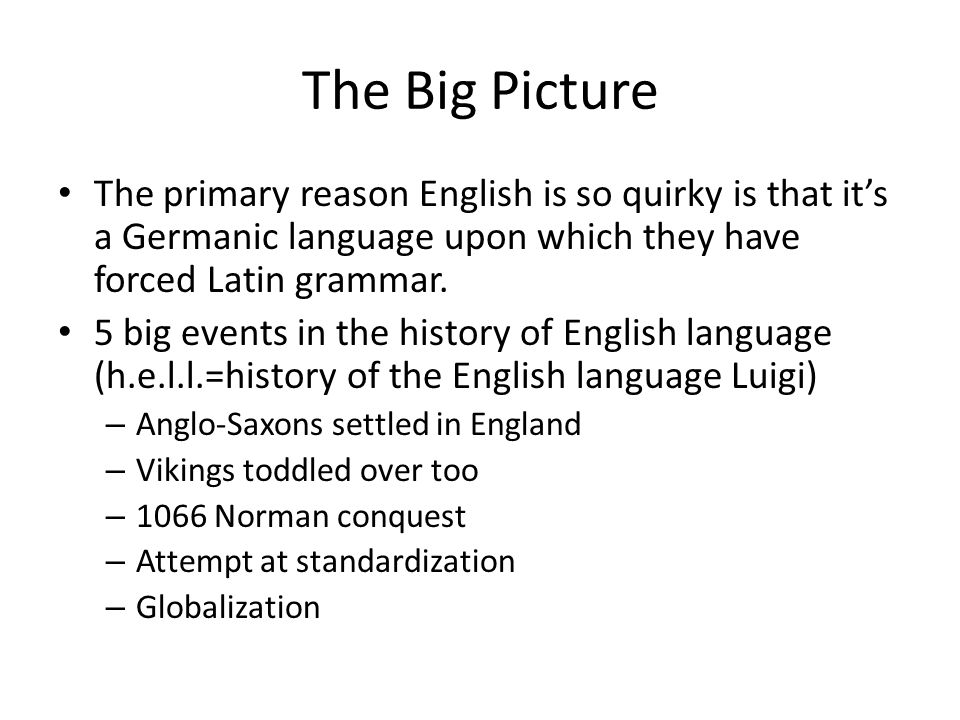 The Big Picture The primary reason English is so quirky is that it's a Germanic language upon which they have forced Latin grammar.
