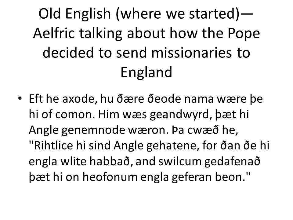 Old English (where we started)— Aelfric talking about how the Pope decided to send missionaries to England Eft he axode, hu ðære ðeode nama wære þe hi of comon.