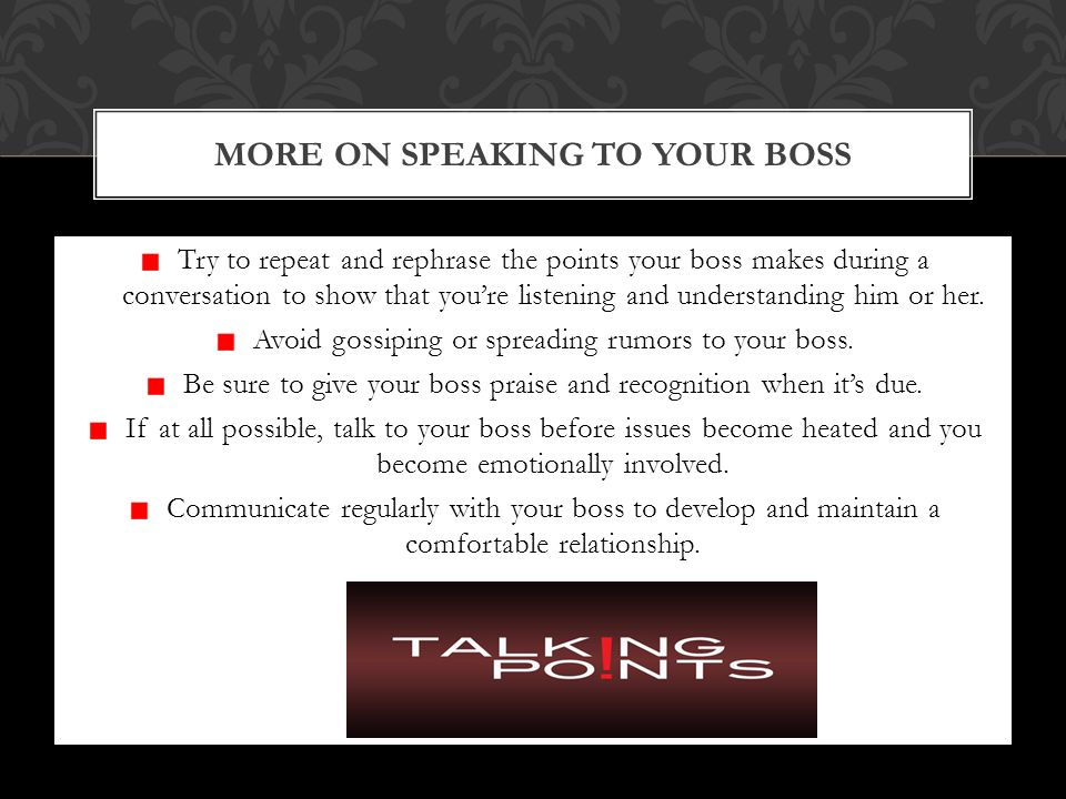 Try to repeat and rephrase the points your boss makes during a conversation to show that you're listening and understanding him or her.