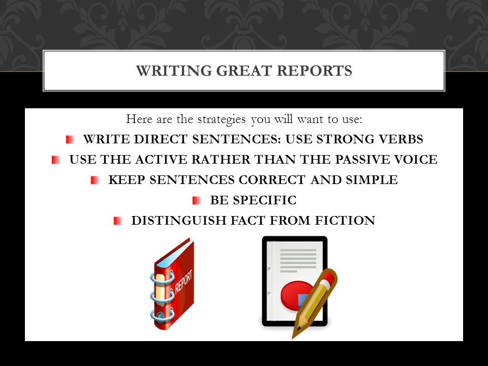 Here are the strategies you will want to use: WRITE DIRECT SENTENCES: USE STRONG VERBS USE THE ACTIVE RATHER THAN THE PASSIVE VOICE KEEP SENTENCES CORRECT AND SIMPLE BE SPECIFIC DISTINGUISH FACT FROM FICTION WRITING GREAT REPORTS