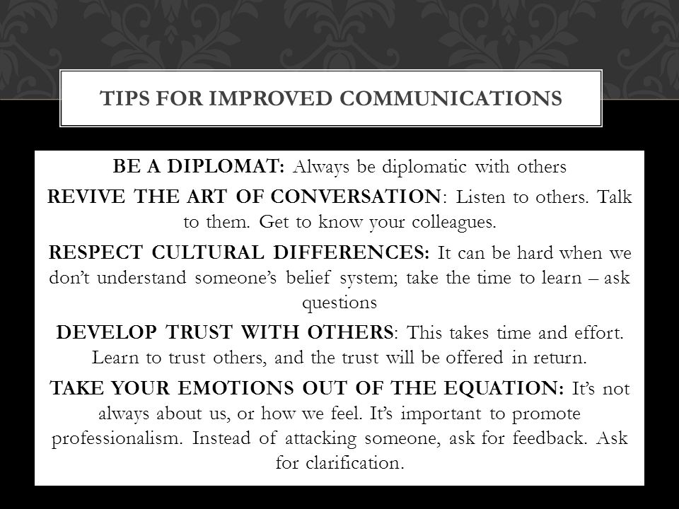 BE A DIPLOMAT: Always be diplomatic with others REVIVE THE ART OF CONVERSATION: Listen to others.