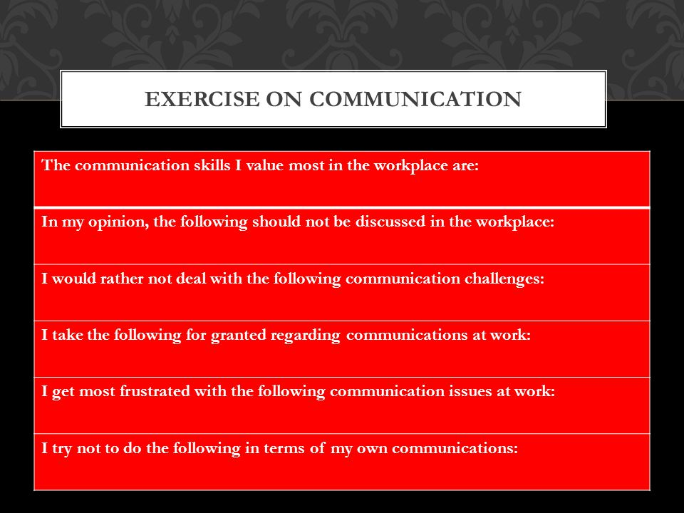 The communication skills I value most in the workplace are: In my opinion, the following should not be discussed in the workplace: I would rather not deal with the following communication challenges: I take the following for granted regarding communications at work: I get most frustrated with the following communication issues at work: I try not to do the following in terms of my own communications: EXERCISE ON COMMUNICATION