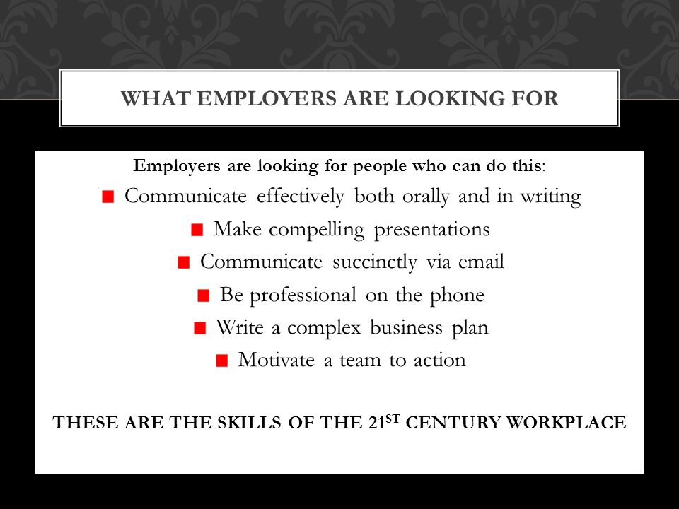 Employers are looking for people who can do this: Communicate effectively both orally and in writing Make compelling presentations Communicate succinctly via email Be professional on the phone Write a complex business plan Motivate a team to action THESE ARE THE SKILLS OF THE 21 ST CENTURY WORKPLACE WHAT EMPLOYERS ARE LOOKING FOR