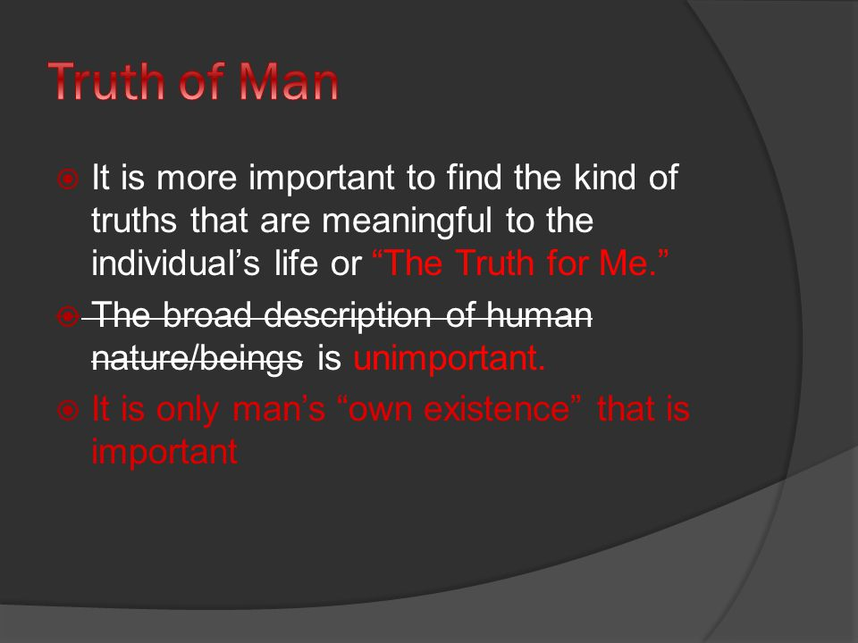  It is more important to find the kind of truths that are meaningful to the individual's life or The Truth for Me.  The broad description of human nature/beings is unimportant.