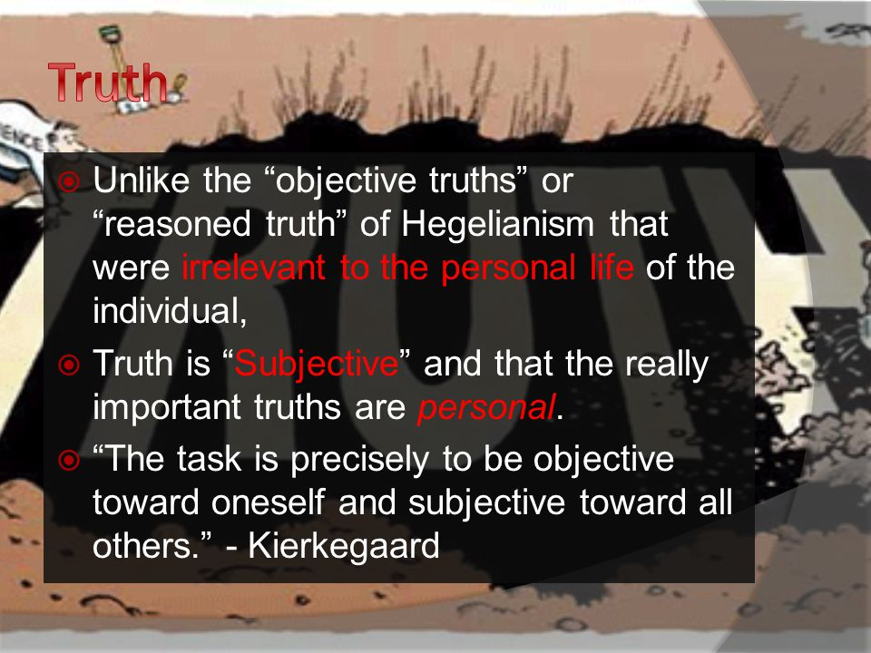  Unlike the objective truths or reasoned truth of Hegelianism that were irrelevant to the personal life of the individual,  Truth is Subjective and that the really important truths are personal.