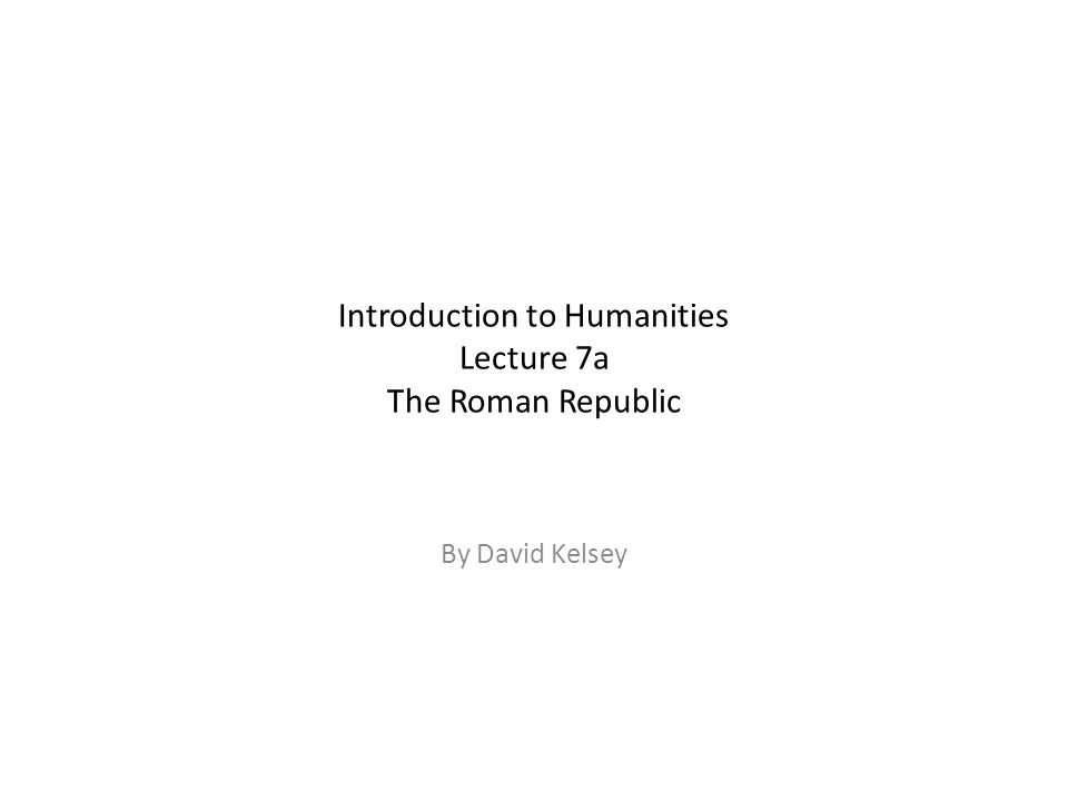Introduction to Humanities Lecture 7a The Roman Republic By David Kelsey