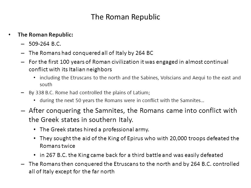The Roman Republic The Roman Republic: – 509-264 B.C. – The Romans had conquered all of Italy by 264 BC – For the first 100 years of Roman civilizatio