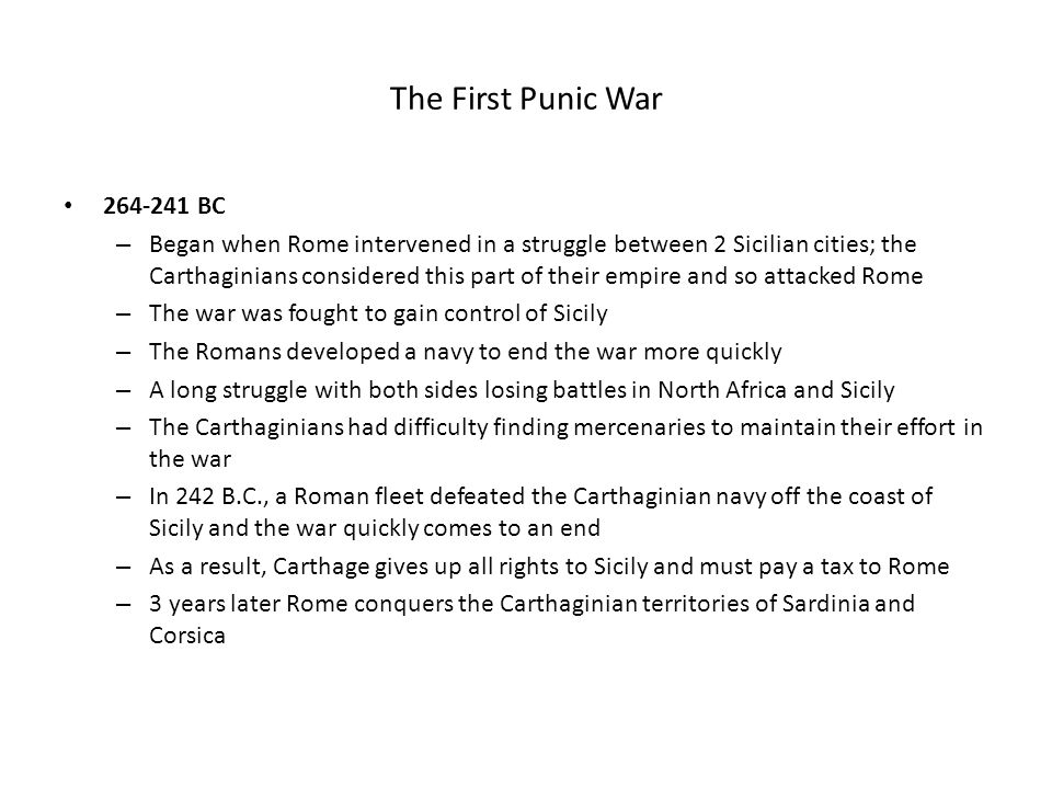 The First Punic War 264-241 BC – Began when Rome intervened in a struggle between 2 Sicilian cities; the Carthaginians considered this part of their e