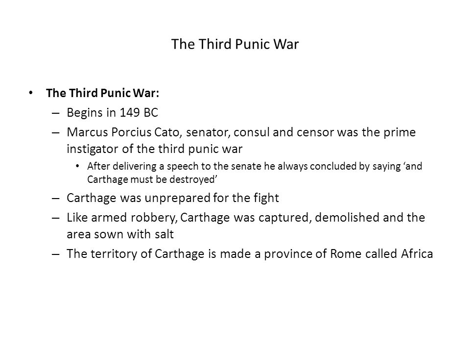 The Third Punic War The Third Punic War: – Begins in 149 BC – Marcus Porcius Cato, senator, consul and censor was the prime instigator of the third pu