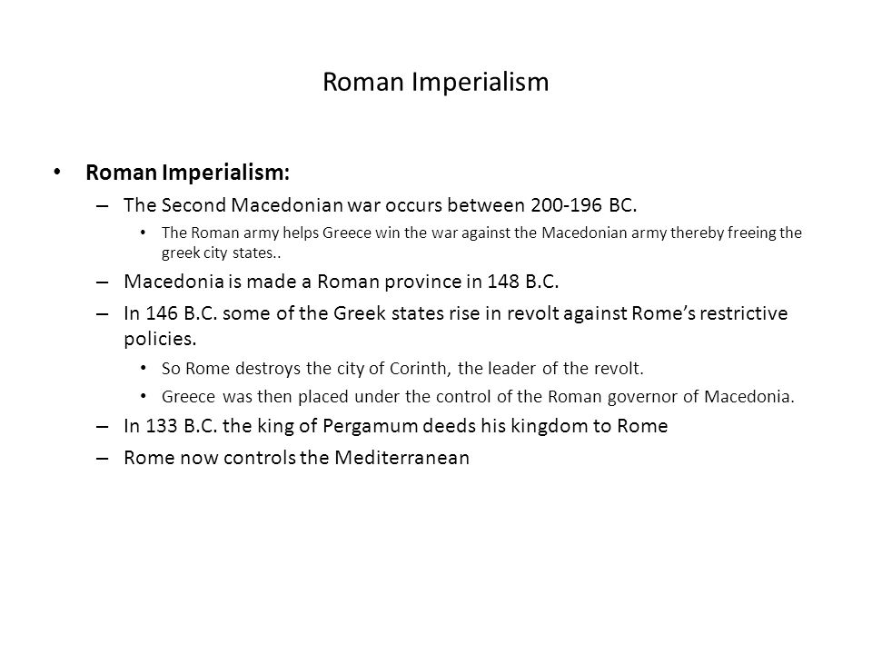 Roman Imperialism Roman Imperialism: – The Second Macedonian war occurs between 200-196 BC. The Roman army helps Greece win the war against the Macedo