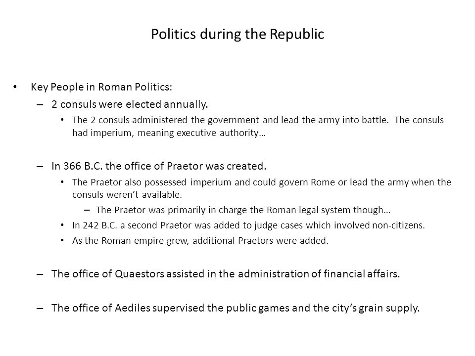 Politics during the Republic Key People in Roman Politics: – 2 consuls were elected annually. The 2 consuls administered the government and lead the a
