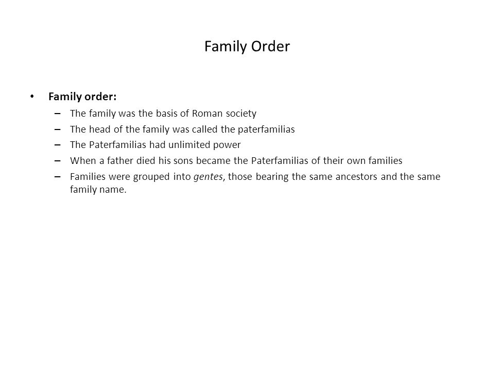 Family Order Family order: – The family was the basis of Roman society – The head of the family was called the paterfamilias – The Paterfamilias had u