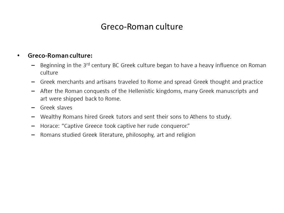 Greco-Roman culture Greco-Roman culture: – Beginning in the 3 rd century BC Greek culture began to have a heavy influence on Roman culture – Greek mer