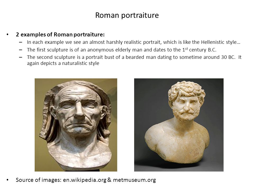 Roman portraiture 2 examples of Roman portraiture: – In each example we see an almost harshly realistic portrait, which is like the Hellenistic style…