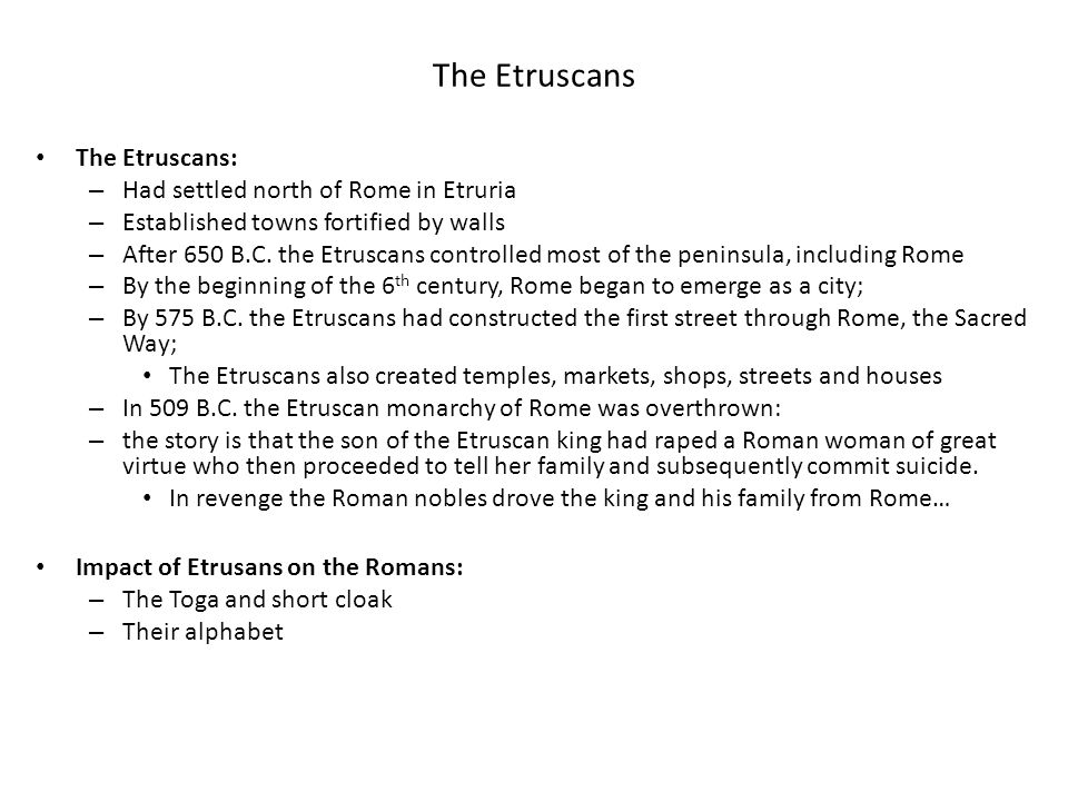 The Etruscans The Etruscans: – Had settled north of Rome in Etruria – Established towns fortified by walls – After 650 B.C. the Etruscans controlled m