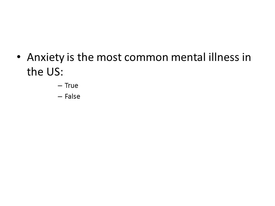 Anxiety is the most common mental illness in the US: – True – False