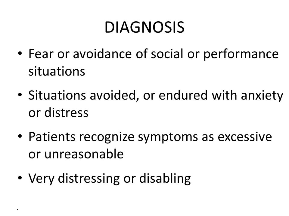 . DIAGNOSIS Fear or avoidance of social or performance situations Situations avoided, or endured with anxiety or distress Patients recognize symptoms