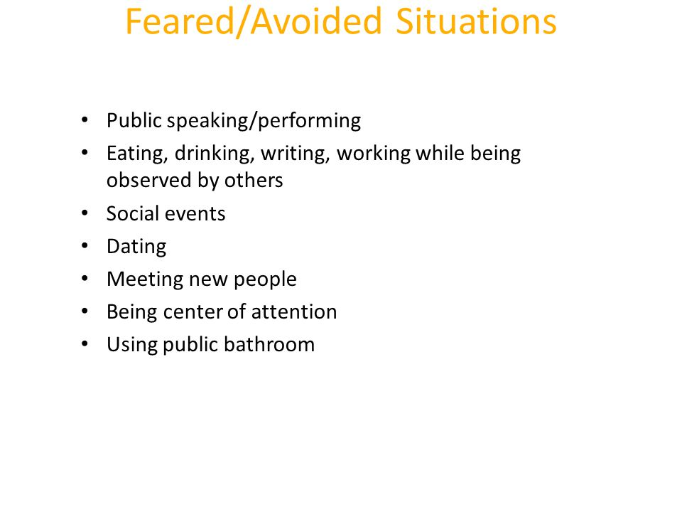 Feared/Avoided Situations Public speaking/performing Eating, drinking, writing, working while being observed by others Social events Dating Meeting ne