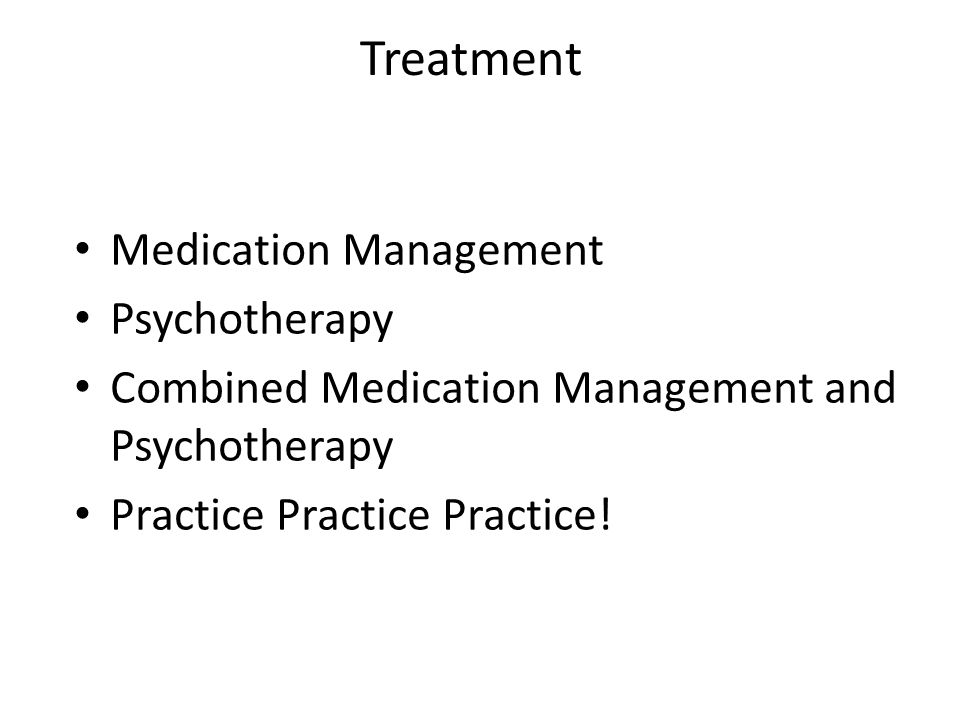 Treatment Medication Management Psychotherapy Combined Medication Management and Psychotherapy Practice Practice Practice!