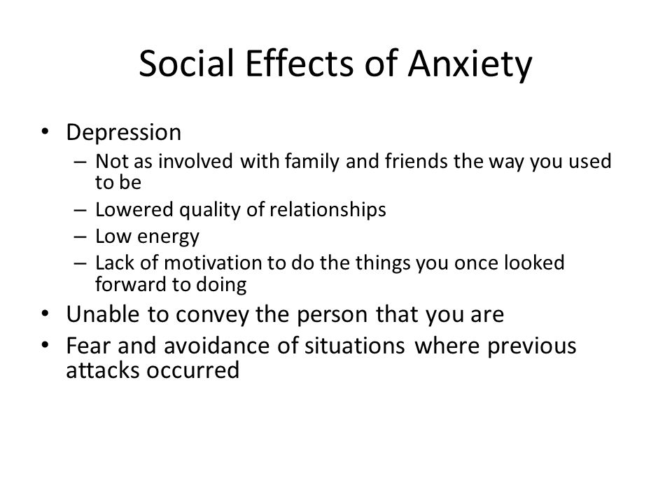 Social Effects of Anxiety Depression – Not as involved with family and friends the way you used to be – Lowered quality of relationships – Low energy