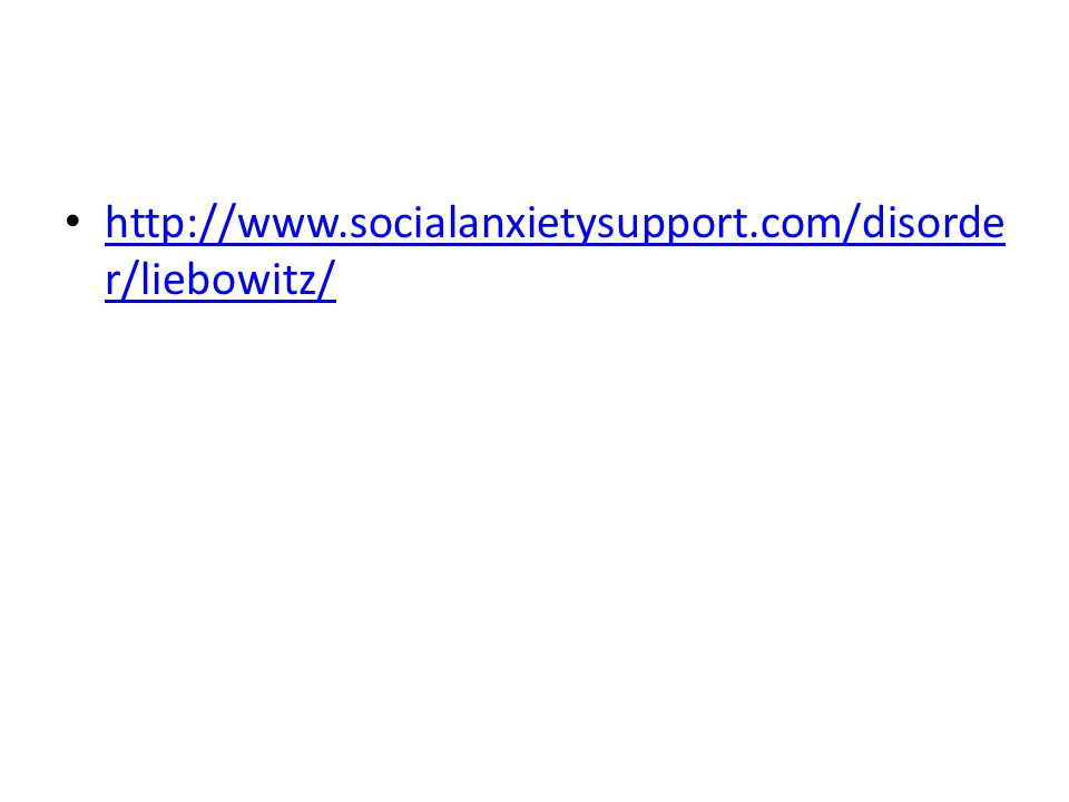 http://www.socialanxietysupport.com/disorde r/liebowitz/ http://www.socialanxietysupport.com/disorde r/liebowitz/