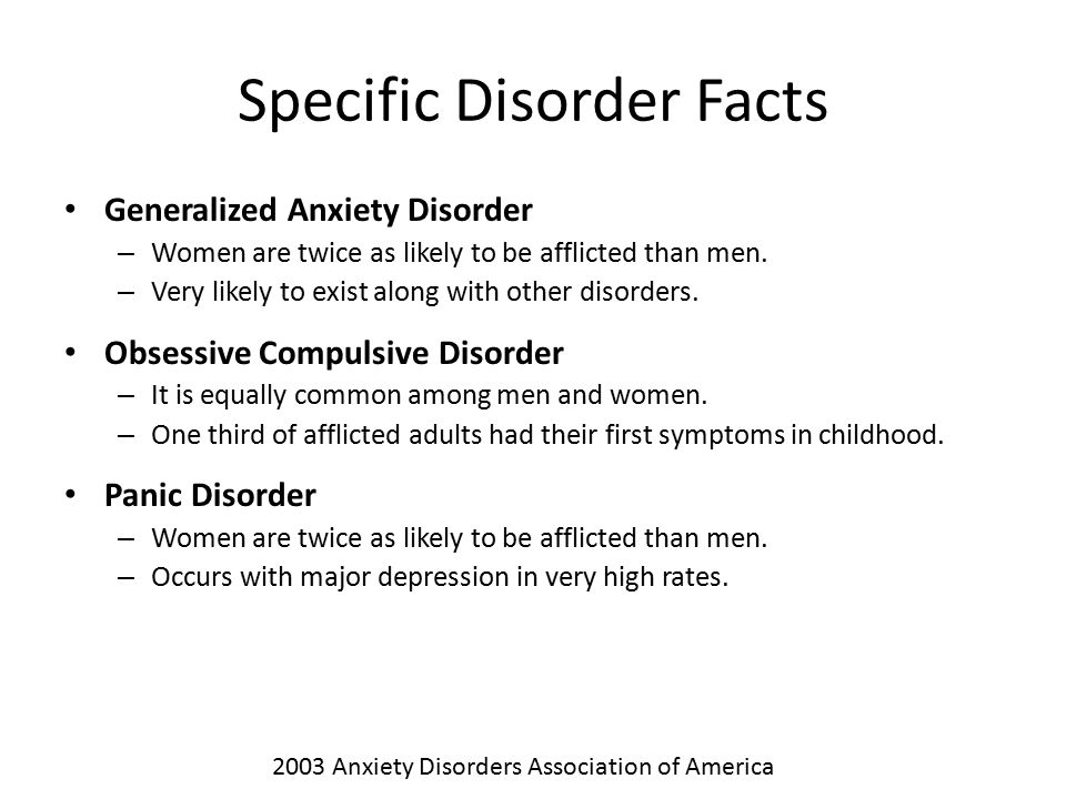 Specific Disorder Facts Generalized Anxiety Disorder – Women are twice as likely to be afflicted than men. – Very likely to exist along with other dis