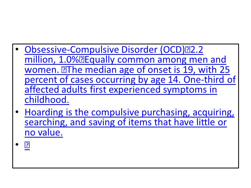 Obsessive-Compulsive Disorder (OCD) 2.2 million, 1.0% Equally common among men and women. The median age of onset is 19, with 25 percent of cases occu