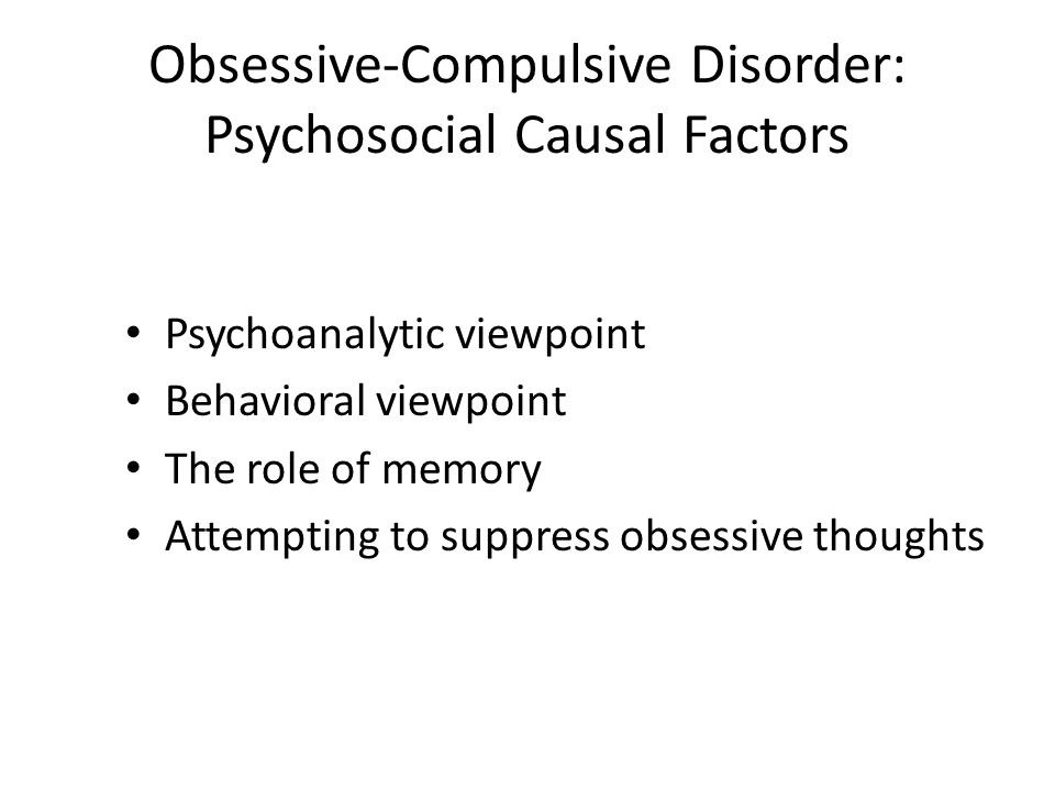 Obsessive-Compulsive Disorder: Psychosocial Causal Factors Psychoanalytic viewpoint Behavioral viewpoint The role of memory Attempting to suppress obs