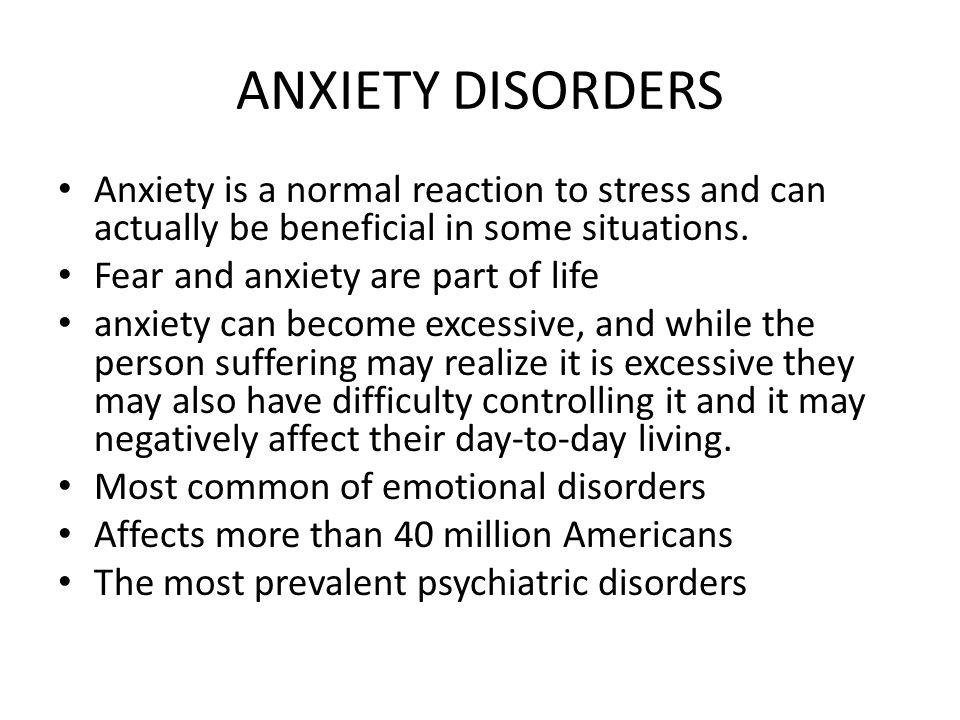 ANXIETY DISORDERS Anxiety is a normal reaction to stress and can actually be beneficial in some situations. Fear and anxiety are part of life anxiety
