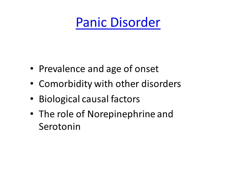 Panic Disorder Prevalence and age of onset Comorbidity with other disorders Biological causal factors The role of Norepinephrine and Serotonin