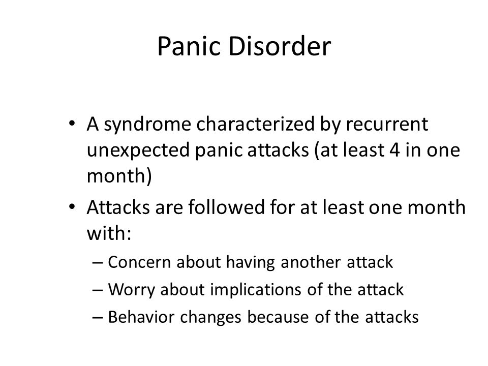 Panic Disorder A syndrome characterized by recurrent unexpected panic attacks (at least 4 in one month) Attacks are followed for at least one month wi