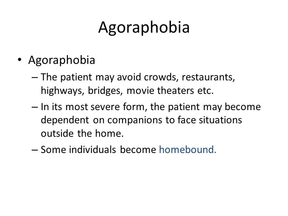 Agoraphobia – The patient may avoid crowds, restaurants, highways, bridges, movie theaters etc. – In its most severe form, the patient may become depe
