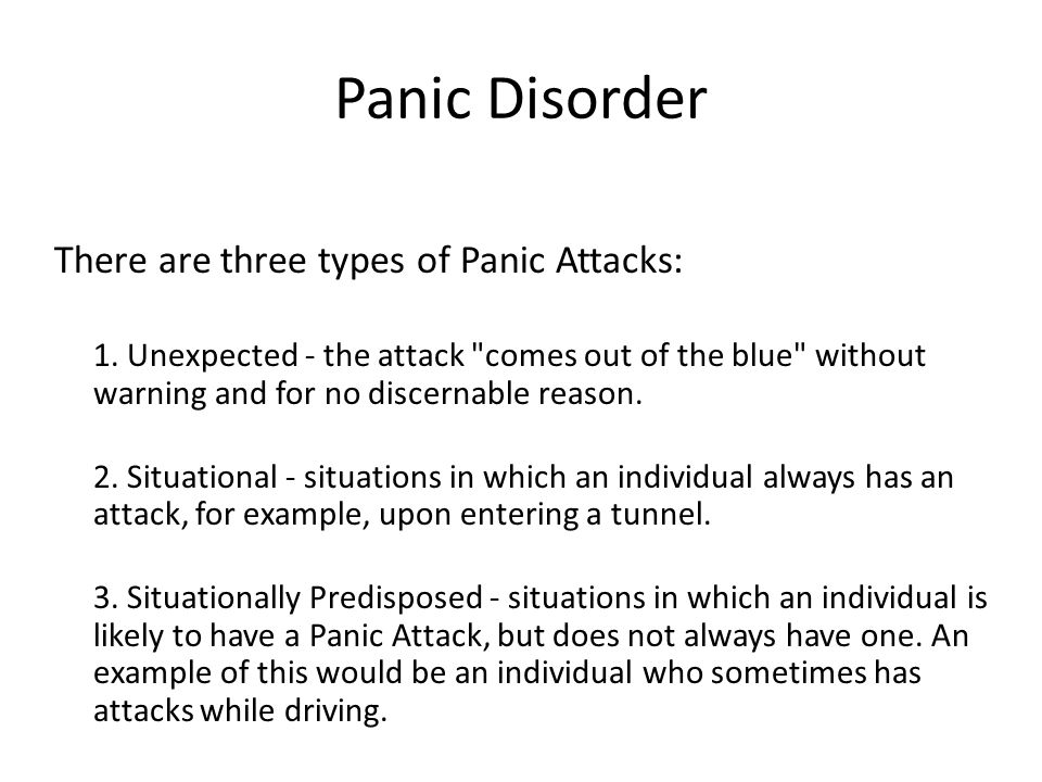Panic Disorder There are three types of Panic Attacks: 1. Unexpected - the attack